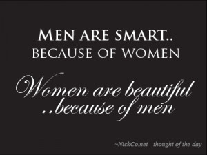 Men are smart because of women… Women are beautiful because of men.