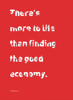 There's more to life than finding the good economy.