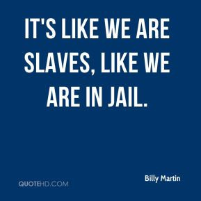 Billy Martin - It's like we are slaves, like we are in jail.