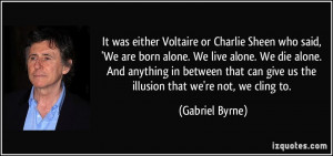Sheen who said, 'We are born alone. We live alone. We die alone ...