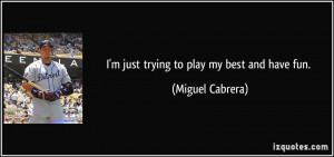 quote-i-m-just-trying-to-play-my-best-and-have-fun-miguel-cabrera ...