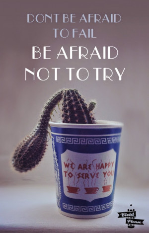 ... today, it would be don't be afraid to fail; be afraid not to try