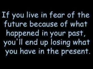 don't live in the past or you'll ruin the present