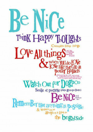 Be nice. Think happy thoughts.Champion silver linings.