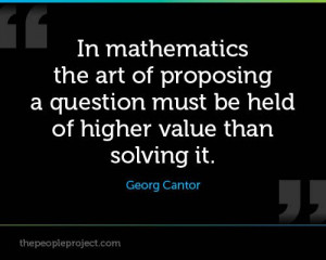 ... question must be held of higher value than solving it. - Georg Cantor