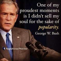 George W. Bush I so admire this man. More