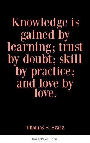 ... gained by learning; trust by doubt; skill by practice;.. - Love quotes