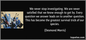 We never stop investigating. We are never satisfied that we know ...