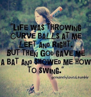 ... curveballs...God gave me a bat and showed me how to swing. Softball