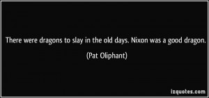 There were dragons to slay in the old days. Nixon was a good dragon ...