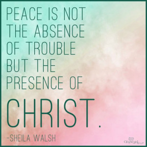 ... absence of trouble, but the presence of Christ.