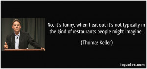 No, it's funny, when I eat out it's not typically in the kind of ...