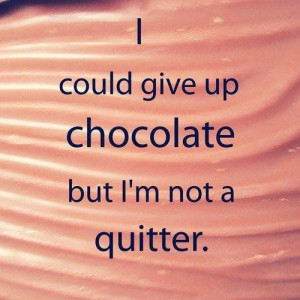 ... chocolate but I'm not a quitter – Funny quote on giving up chocolate