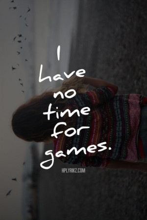 ... play games with me. Either be an honest friend, or get out of my life