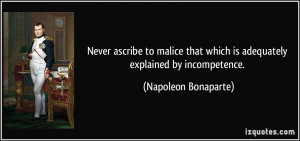 Never ascribe to malice that which is adequately explained by ...