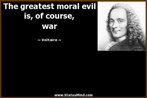 ... moral evil is, of course, war - Voltaire Quotes - StatusMind.com