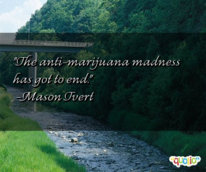 The anti - marijuana madness has got to end.