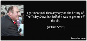 ... Today Show, but half of it was to get me off the air. - Willard Scott
