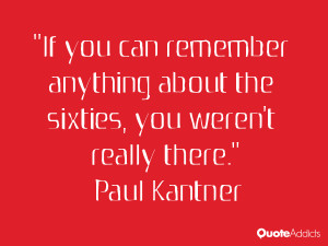 paul kantner quotes if you can remember anything about the sixties you ...