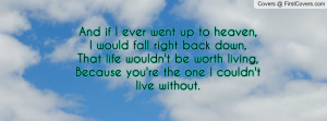 ... be worth living,Because you're the one I couldn't live without