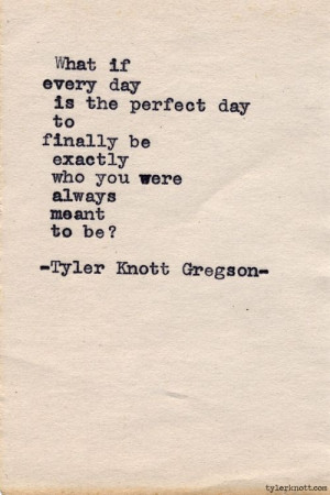 every-day-is-the-perfect-day-tyler-knott-gregson-daily-quotes-sayings ...