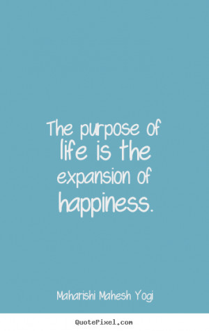 Quotes about life - The purpose of life is the expansion of happiness.