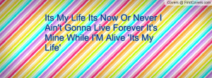 Its My Life Its Now Or Never I Ain't Gonna Live Forever It's Mine ...
