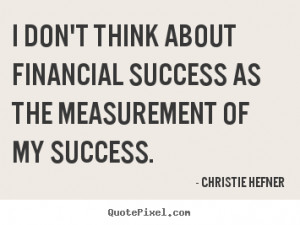 ... think about financial success as the measurement.. - Success quotes