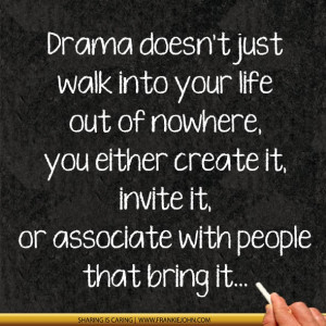 Drama doesn't just walk into your life out of nowhere, you either ...