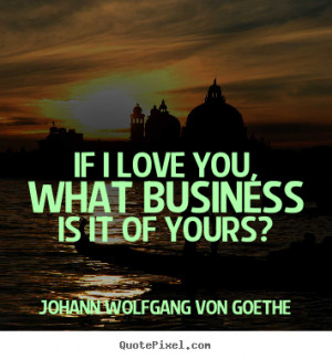 Johann Wolfgang von Goethe Quotes - If I love you, what business is it ...