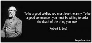 To be a good soldier, you must love the army. To be a good commander ...