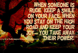 ... rude , keep a smile on your face and keep your joy - Wisdom Quotes and