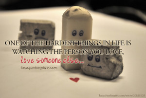 ... In Life Is Watch The Person You Love, Love Someone Else ~ Love Quote
