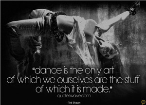 Dance is the only art of which we ourselves are the stuff of which it ...