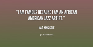 quote-Nat-King-Cole-i-am-famous-because-i-am-an-123428.png