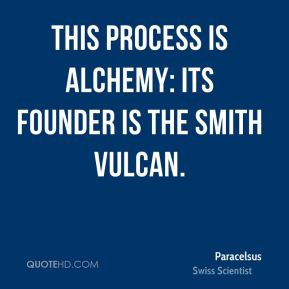 Paracelsus - This process is alchemy: its founder is the smith Vulcan.