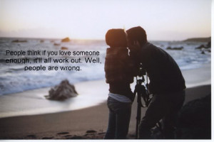 People think If You Love Someone Enough ~ Break Up Quote
