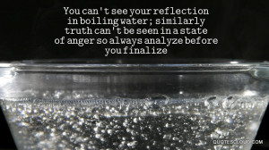 You can't see your reflection in boiling water; similarly truth can't ...