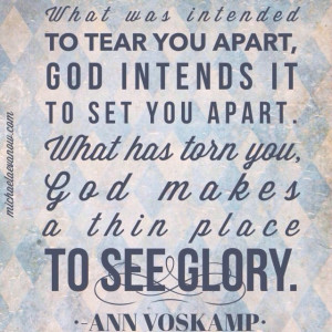 Ann Voskamp quote: what was intended to tear you apart, God intends it ...
