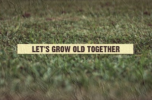 Let's grow old together - Marriage Quote.