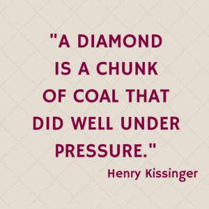 ... is a chunk of coal that did well under pressure. – Henry Kissinger
