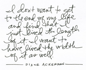 Live the width of your life - Diane Ackerman