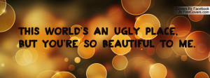 ... an ugly place , Pictures , but you're so beautiful to me. , Pictures