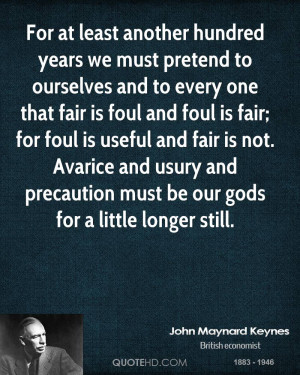 For at least another hundred years we must pretend to ourselves and to ...