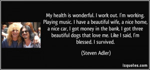 My health is wonderful. I work out. I'm working. Playing music. I have ...