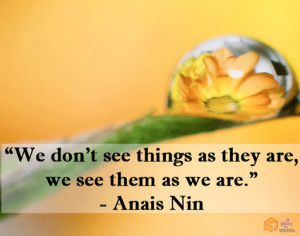 We don't see things as they are, we see them as we are.""