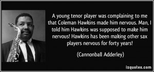 young tenor player was complaining to me that Coleman Hawkins made ...