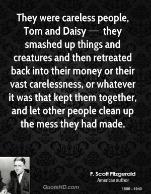 They were careless people, Tom and Daisy they smashed up things and ...