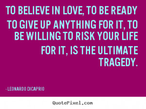 Love quotes - To believe in love, to be ready to give up anything for ...