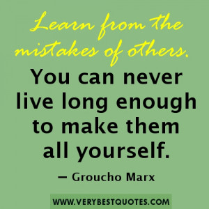 Learn from the mistakes of others. You can never live long enough to ...